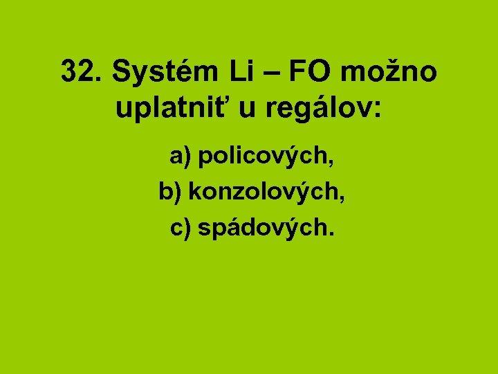 32. Systém Li – FO možno uplatniť u regálov: a) policových, b) konzolových, c)