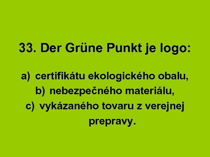 33. Der Grüne Punkt je logo: a) certifikátu ekologického obalu, b) nebezpečného materiálu, c)