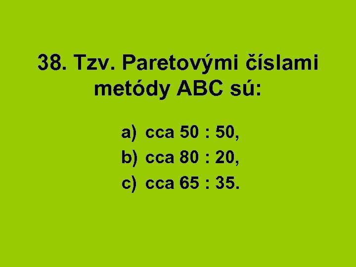 38. Tzv. Paretovými číslami metódy ABC sú: a) cca 50 : 50, b) cca