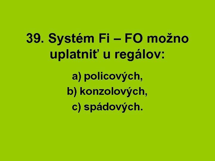 39. Systém Fi – FO možno uplatniť u regálov: a) policových, b) konzolových, c)