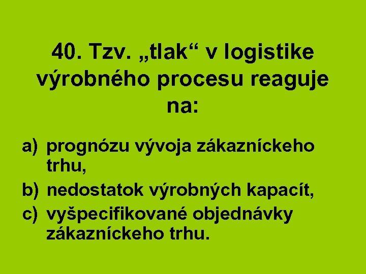 """40. Tzv. """"tlak"""" v logistike výrobného procesu reaguje na: a) prognózu vývoja zákazníckeho trhu,"""