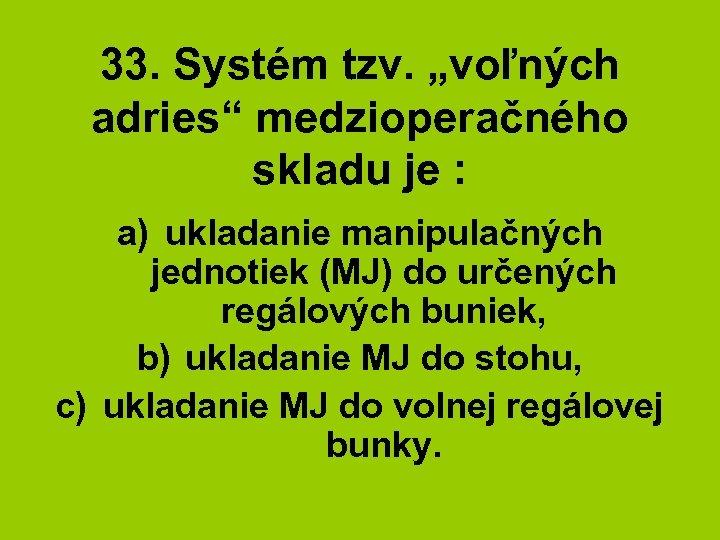 """33. Systém tzv. """"voľných adries"""" medzioperačného skladu je : a) ukladanie manipulačných jednotiek (MJ)"""