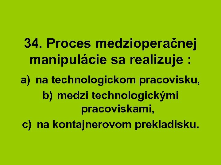 34. Proces medzioperačnej manipulácie sa realizuje : a) na technologickom pracovisku, b) medzi technologickými