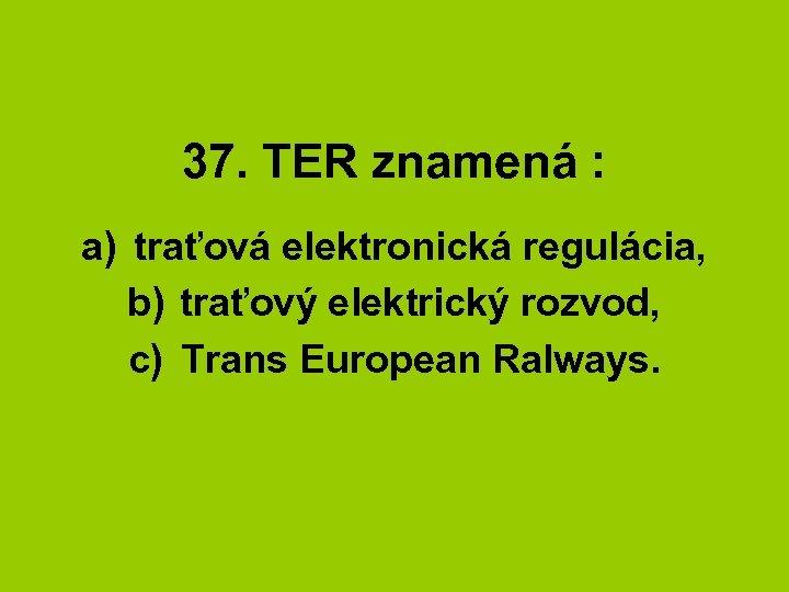 37. TER znamená : a) traťová elektronická regulácia, b) traťový elektrický rozvod, c) Trans