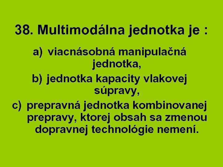 38. Multimodálna jednotka je : a) viacnásobná manipulačná jednotka, b) jednotka kapacity vlakovej súpravy,
