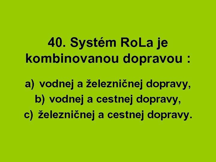 40. Systém Ro. La je kombinovanou dopravou : a) vodnej a železničnej dopravy, b)