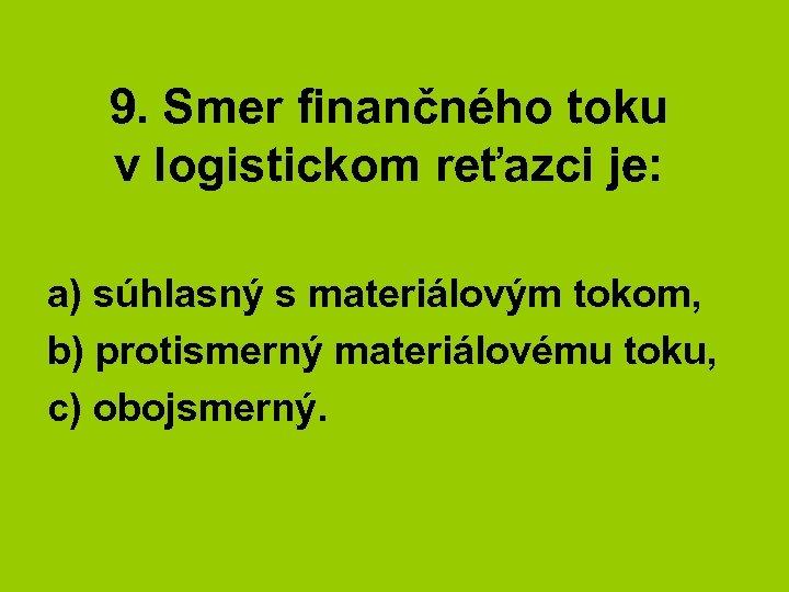 9. Smer finančného toku v logistickom reťazci je: a) súhlasný s materiálovým tokom, b)