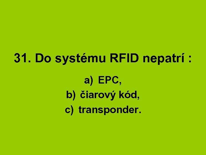 31. Do systému RFID nepatrí : a) EPC, b) čiarový kód, c) transponder.