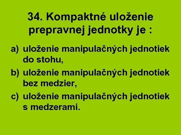 34. Kompaktné uloženie prepravnej jednotky je : a) uloženie manipulačných jednotiek do stohu, b)
