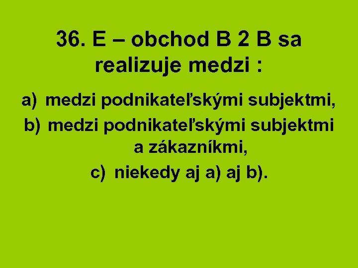 36. E – obchod B 2 B sa realizuje medzi : a) medzi podnikateľskými