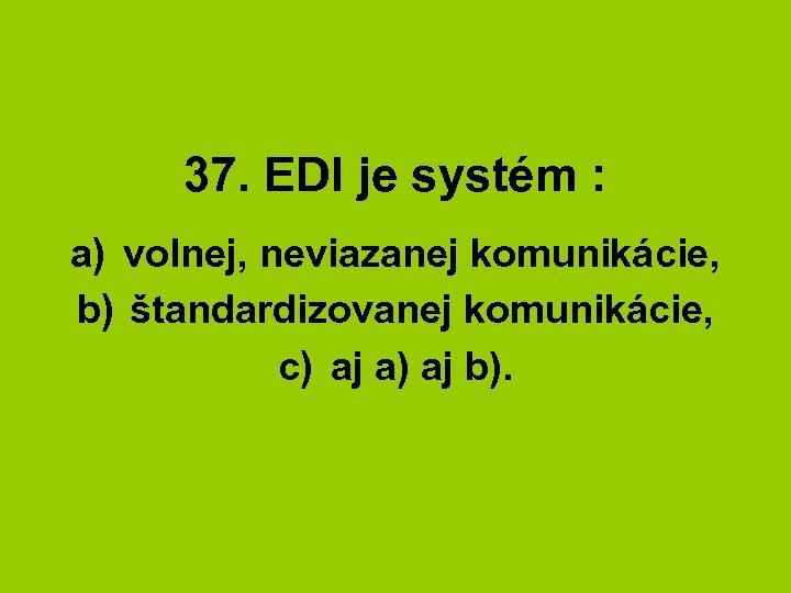 37. EDI je systém : a) volnej, neviazanej komunikácie, b) štandardizovanej komunikácie, c) aj