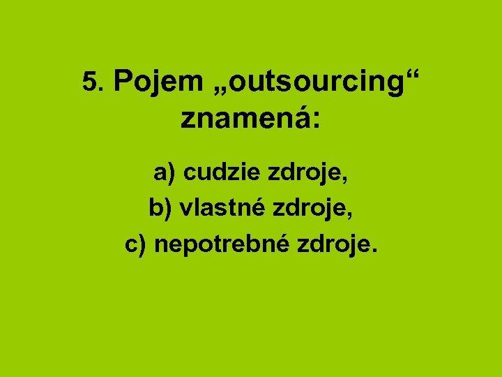 """5. Pojem """"outsourcing"""" znamená: a) cudzie zdroje, b) vlastné zdroje, c) nepotrebné zdroje."""