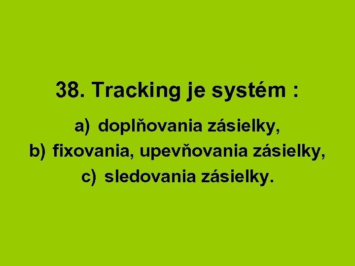 38. Tracking je systém : a) doplňovania zásielky, b) fixovania, upevňovania zásielky, c) sledovania