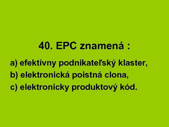 40. EPC znamená : a) efektívny podnikateľský klaster, b) elektronická poistná clona, c) elektronicky