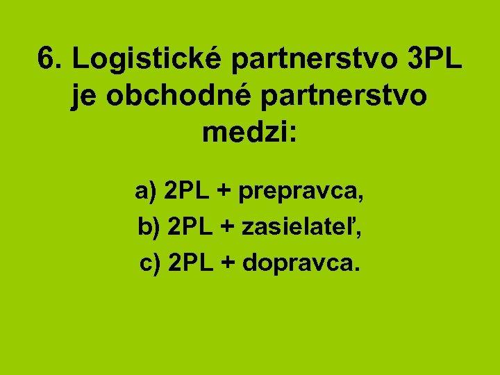 6. Logistické partnerstvo 3 PL je obchodné partnerstvo medzi: a) 2 PL + prepravca,