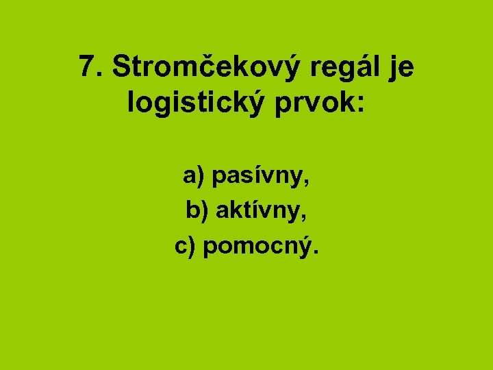 7. Stromčekový regál je logistický prvok: a) pasívny, b) aktívny, c) pomocný.