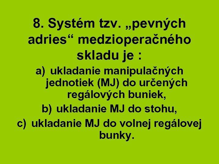 """8. Systém tzv. """"pevných adries"""" medzioperačného skladu je : a) ukladanie manipulačných jednotiek (MJ)"""