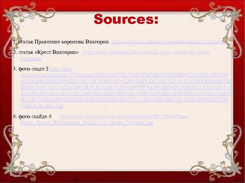 Sources: 1. статья Правление королевы Виктории http: //adelanta. info/encyclopaedia/politics/victoria/ 2. статья «Крест Виктории» http:
