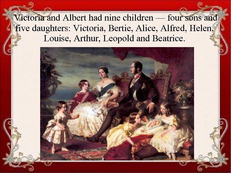 Victoria and Albert had nine children — four sons and five daughters: Victoria, Bertie,