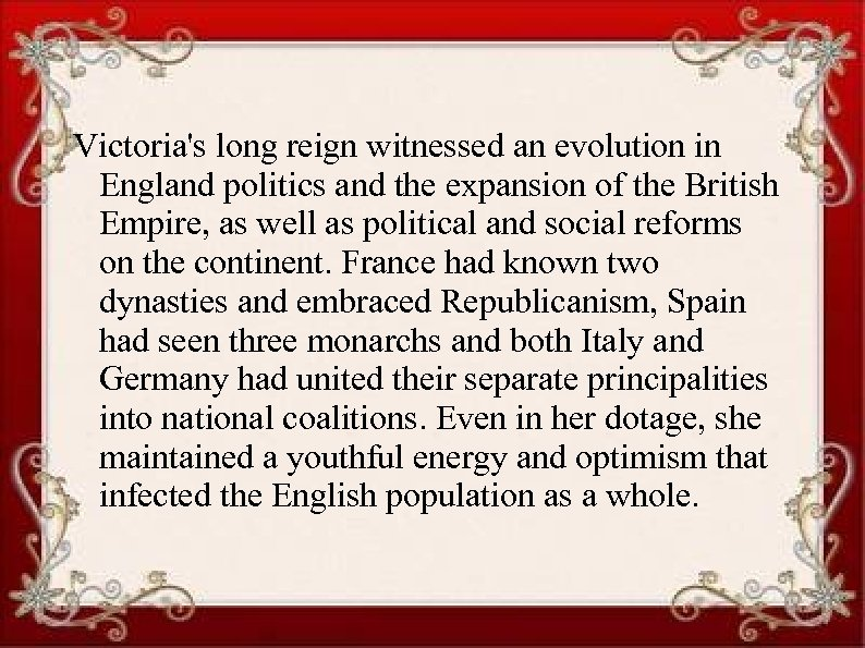 Victoria's long reign witnessed an evolution in England politics and the expansion of the