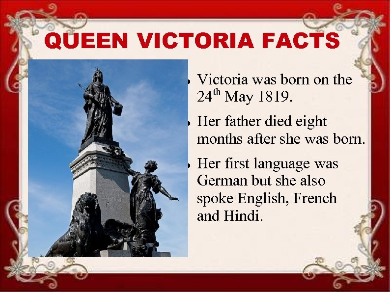 QUEEN VICTORIA FACTS Victoria was born on the 24 th May 1819. Her father