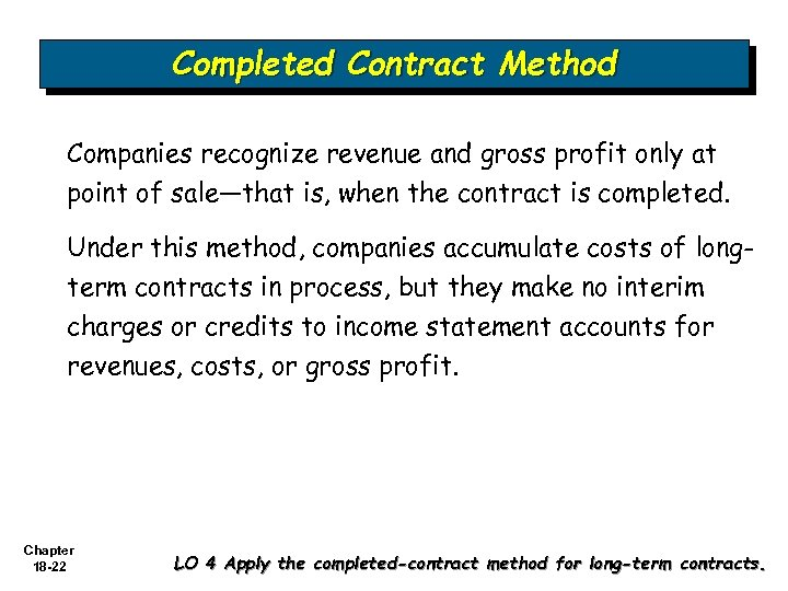 Completed Contract Method Companies recognize revenue and gross profit only at point of sale—that