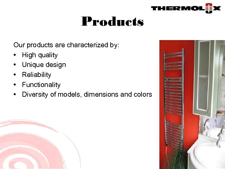 Products Our products are characterized by: • High quality • Unique design • Reliability