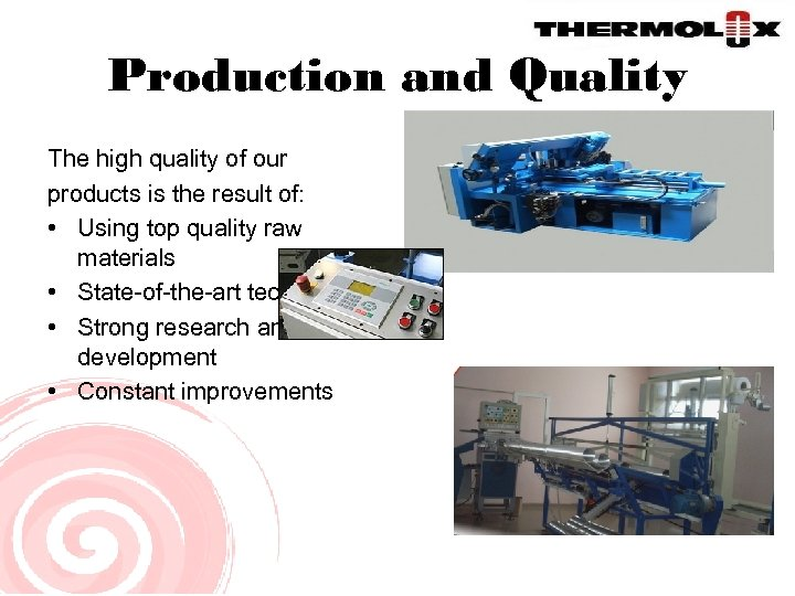 Production and Quality The high quality of our products is the result of: •