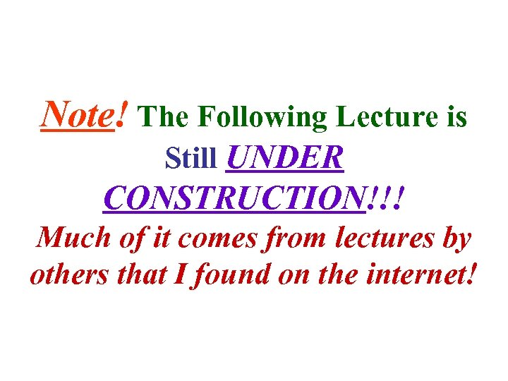 Note! The Following Lecture is Still UNDER CONSTRUCTION!!! Much of it comes from lectures
