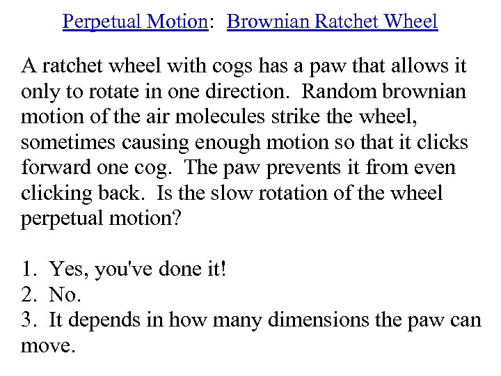 Perpetual Motion: Brownian Ratchet Wheel A ratchet wheel with cogs has a paw that