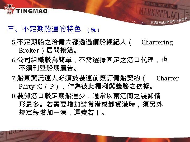 三、不定期船運的特色 (續 1) 5. 不定期船之洽傭大都透過傭船經紀人( Chartering Broker)居間接洽。 6. 公司組織較為簡單,不需選擇固定之港口代理,也 不須刊登船期廣告。 7. 船東與託運人必須於裝運前簽訂傭船契約( Charter Party;