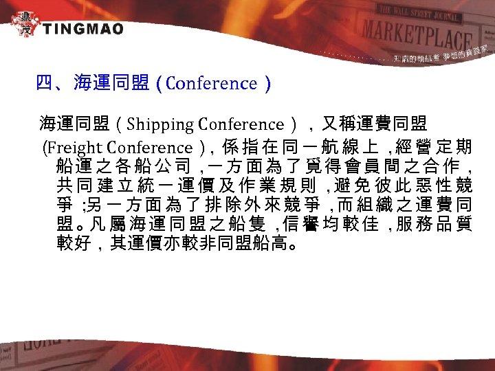 四、海運同盟( Conference) 海運同盟(Shipping Conference),又稱運費同盟 ( Freight Conference) 係 指 在 同 一 航 線
