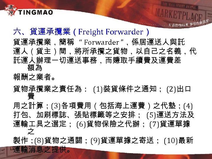 """六、貨運承攬業(Freight Forwarder) 貨運承攬業,簡稱 """" Forwarder """",係居運送人與託 運人(貨主)間,將所承攬之貨物,以自己之名義,代 託運人辦理一切運送事務,而賺取手續費及運費差 額為 報酬之業者。 貨物承攬業之責任為: (1)裝貨條件之通知; (2)出口 費"""