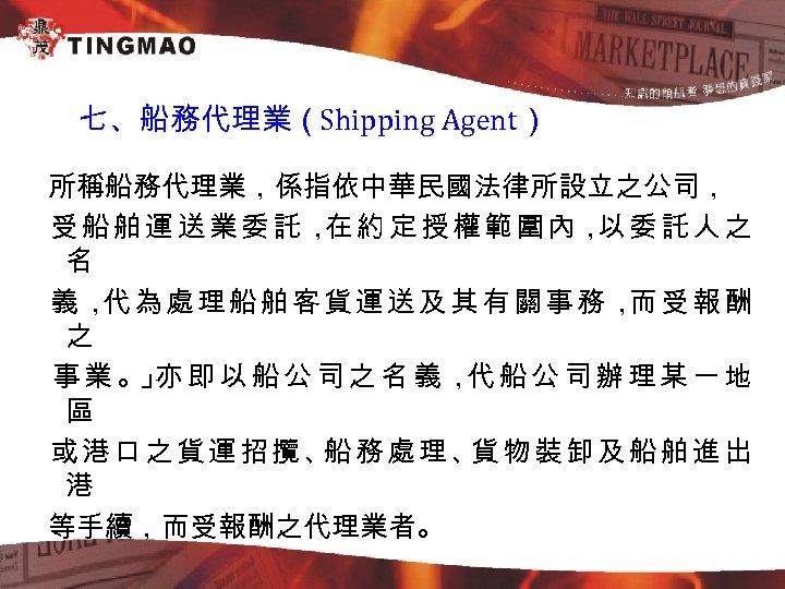 七、船務代理業(Shipping Agent) 所稱船務代理業,係指依中華民國法律所設立之公司, 受 船 舶 運 送 業 委 託 , 約 定