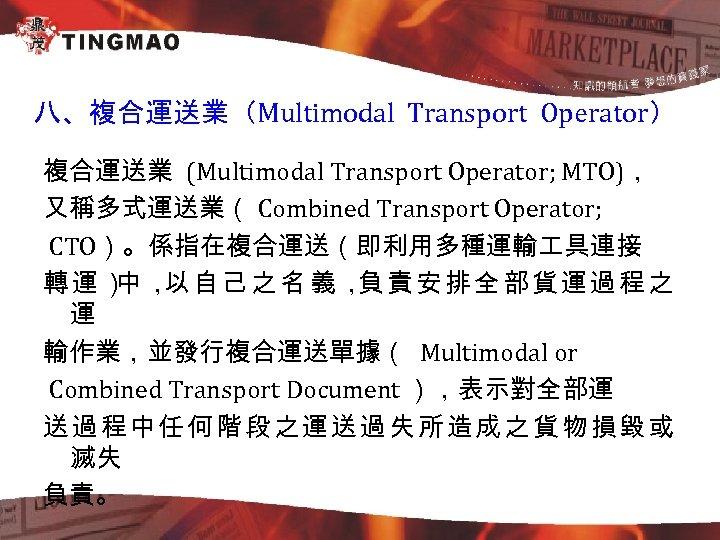 八、複合運送業(Multimodal Transport Operator) 複合運送業 (Multimodal Transport Operator; MTO), 又稱多式運送業( Combined Transport Operator; CTO)。係指在複合運送(即利用多種運輸 具連接