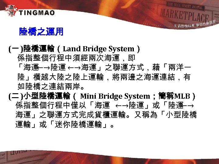 陸橋之運用 (一 )陸橋運輸(Land Bridge System) 係指整個行程中須經兩次海運,即 「海運 ←→陸運 ←→海運」之聯運方式,藉「兩洋一 陸」橫越大陸之陸上運輸,將兩邊之海運連結,有 如陸橋之連結兩岸。 (二 )小型陸橋運輸( Mini