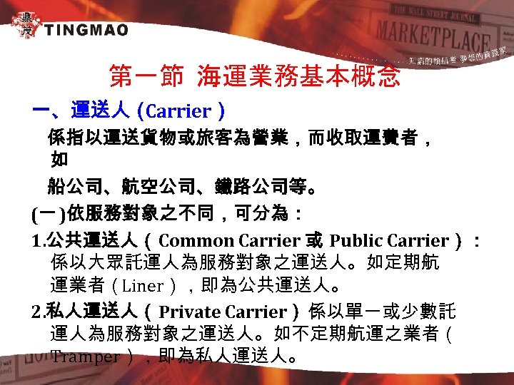 第一節 海運業務基本概念 一、運送人( Carrier) 係指以運送貨物或旅客為營業,而收取運費者, 如 船公司、航空公司、鐵路公司等。 (一 )依服務對象之不同,可分為: 1. 公共運送人(Common Carrier 或 Public