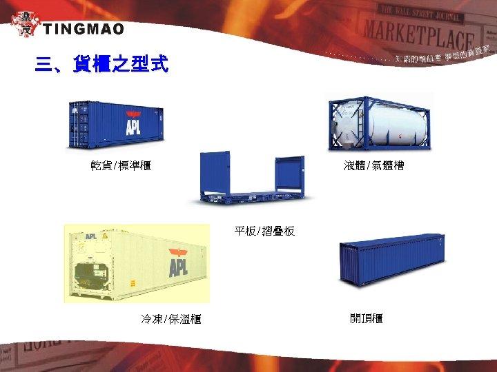 三、貨櫃之型式 液體/氣體槽 乾貨/標準櫃 平板/摺疊板 冷凍/保溫櫃 開頂櫃