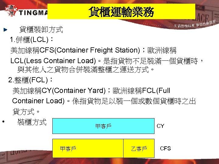 貨櫃運輸業務 貨櫃裝卸方式 1. 併櫃(LCL): 美加線稱CFS(Container Freight Station);歐洲線稱 LCL(Less Container Load)。是指貨物不足裝滿一個貨櫃時, 與其他人之貨物合併裝滿整櫃之運送方式。 2. 整櫃(FCL): 美加線稱CY(Container