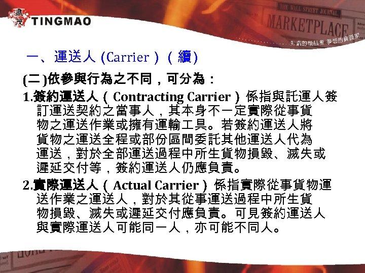 一、運送人( Carrier)(續 1) (二 )依參與行為之不同,可分為: 1. 簽約運送人(Contracting Carrier): 係指與託運人簽 訂運送契約之當事人,其本身不一定實際從事貨 物之運送作業或擁有運輸 具。若簽約運送人將 貨物之運送全程或部份區間委託其他運送人代為 運送,對於全部運送過程中所生貨物損毀、滅失或