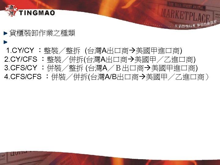貨櫃裝卸作業之種類 1. CY/CY :整裝/整拆 (台灣A出口商 美國甲進口商) 2. CY/CFS :整裝/併拆(台灣A出口商 美國甲/乙進口商) 3. CFS/CY :併裝/整拆 (台灣A/B出口商