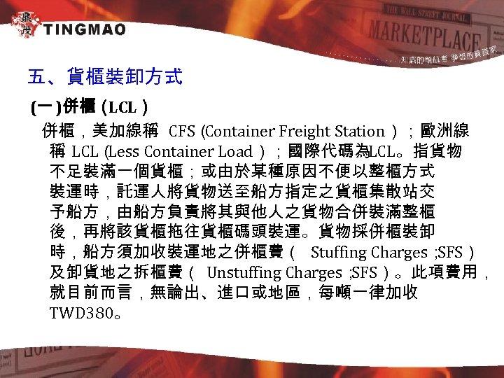 五、貨櫃裝卸方式 (一 )併櫃( LCL) 併櫃,美加線稱 CFS( Container Freight Station);歐洲線 稱 LCL( Less Container Load);國際代碼為LCL。指貨物