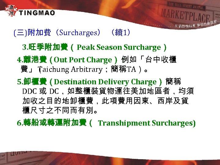 (三)附加費(Surcharges) (續1) 3. 旺季附加費(Peak Season Surcharge) 4. 離港費(Out Port Charge): 例如「台中收櫃 費」( Taichung Arbitrary;簡稱TA)。
