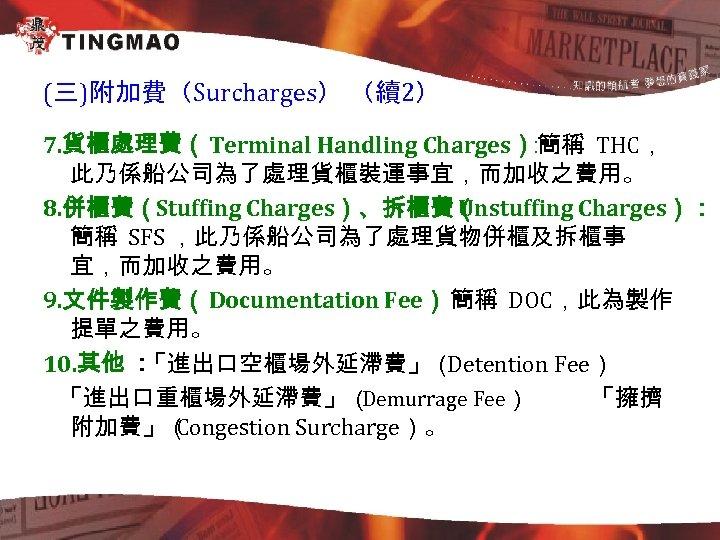 (三)附加費(Surcharges) (續2) 7. 貨櫃處理費(Terminal Handling Charges) 簡稱 THC, : 此乃係船公司為了處理貨櫃裝運事宜,而加收之費用。 8. 併櫃費(Stuffing Charges)、拆櫃費( Unstuffing