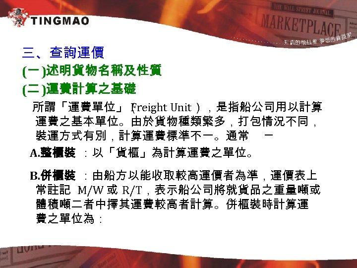 三、查詢運價 (一 )述明貨物名稱及性質 (二 )運費計算之基礎 所謂「運費單位」( Freight Unit),是指船公司用以計算 運費之基本單位。由於貨物種類繁多,打包情況不同, 裝運方式有別,計算運費標準不一。通常 ─ A. 整櫃裝 :以「貨櫃」為計算運費之單位。