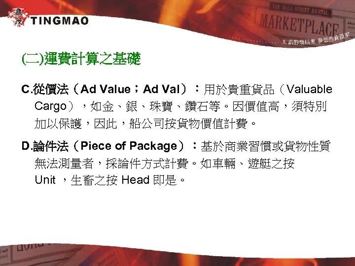 (二)運費計算之基礎 C. 從價法(Ad Value;Ad Val):用於貴重貨品(Valuable Cargo),如金、銀、珠寶、鑽石等。因價值高,須特別 加以保護,因此,船公司按貨物價值計費。 D. 論件法(Piece of Package):基於商業習慣或貨物性質 無法測量者,採論件方式計費。如車輛、遊艇之按 Unit ,生畜之按