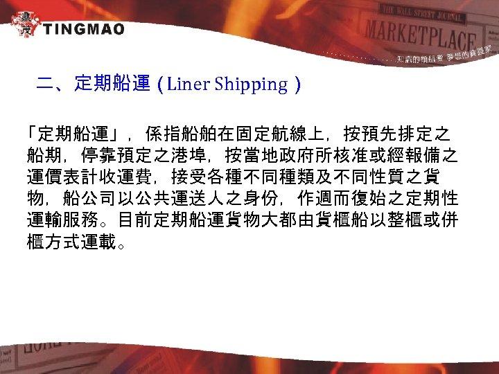 二、定期船運( Liner Shipping) 「定期船運」,係指船舶在固定航線上,按預先排定之 船期,停靠預定之港埠,按當地政府所核准或經報備之 運價表計收運費,接受各種不同種類及不同性質之貨 物,船公司以公共運送人之身份,作週而復始之定期性 運輸服務。目前定期船運貨物大都由貨櫃船以整櫃或併 櫃方式運載。