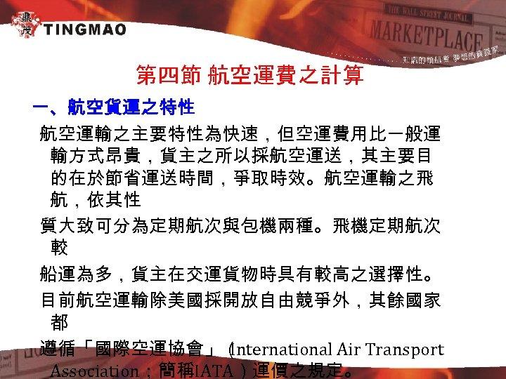 第四節 航空運費之計算 一、航空貨運之特性 航空運輸之主要特性為快速,但空運費用比一般運 輸方式昂貴,貨主之所以採航空運送,其主要目 的在於節省運送時間,爭取時效。航空運輸之飛 航,依其性 質大致可分為定期航次與包機兩種。飛機定期航次 較 船運為多,貨主在交運貨物時具有較高之選擇性。 目前航空運輸除美國採開放自由競爭外,其餘國家 都 遵循「國際空運協會」( International