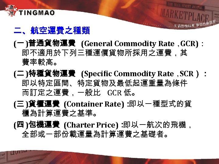 二、航空運費之種類 (一 )普通貨物運費 (General Commodity Rate, GCR): 即不適用於下列三種運價貨物所採用之運費,其 費率較高。 (二 )特種貨物運費 (Specific Commodity Rate,