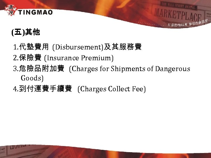 (五)其他 1. 代墊費用 (Disbursement)及其服務費 2. 保險費 (Insurance Premium) 3. 危險品附加費 (Charges for Shipments of